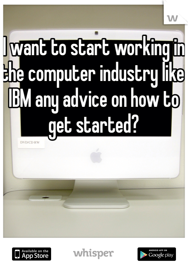 I want to start working in the computer industry like IBM any advice on how to get started?