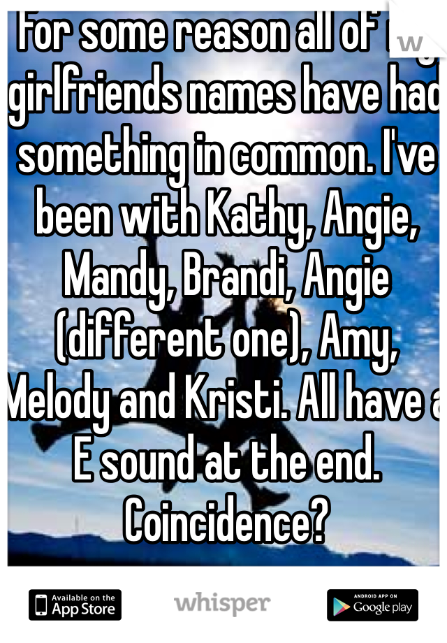 For some reason all of my girlfriends names have had something in common. I've been with Kathy, Angie, Mandy, Brandi, Angie (different one), Amy, Melody and Kristi. All have a E sound at the end. Coincidence?