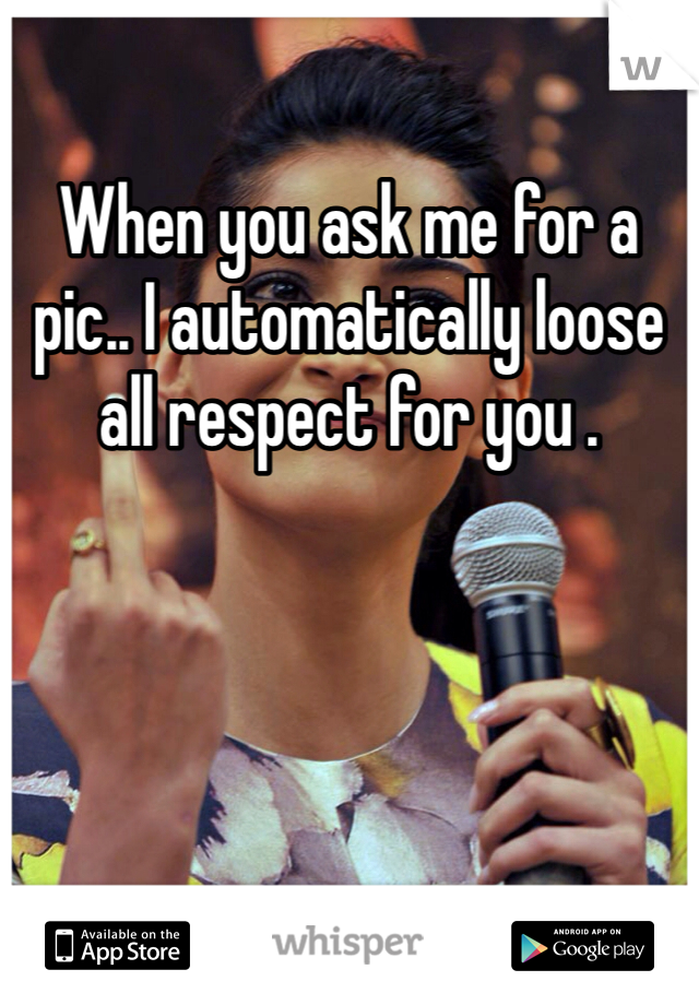 When you ask me for a pic.. I automatically loose all respect for you .