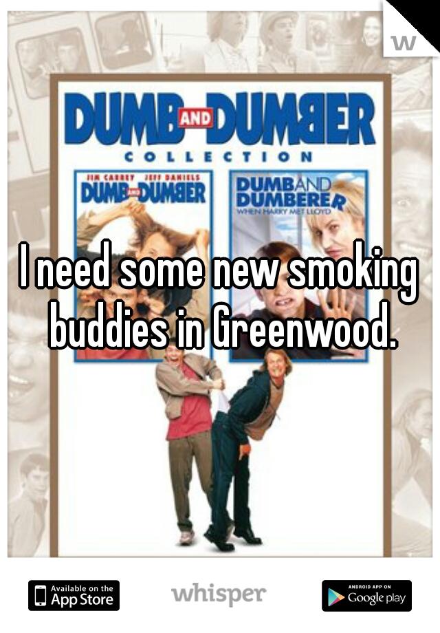 I need some new smoking buddies in Greenwood.