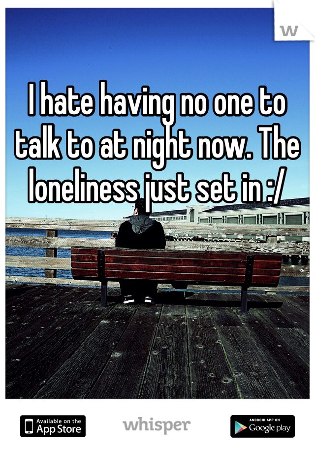 I hate having no one to talk to at night now. The loneliness just set in :/