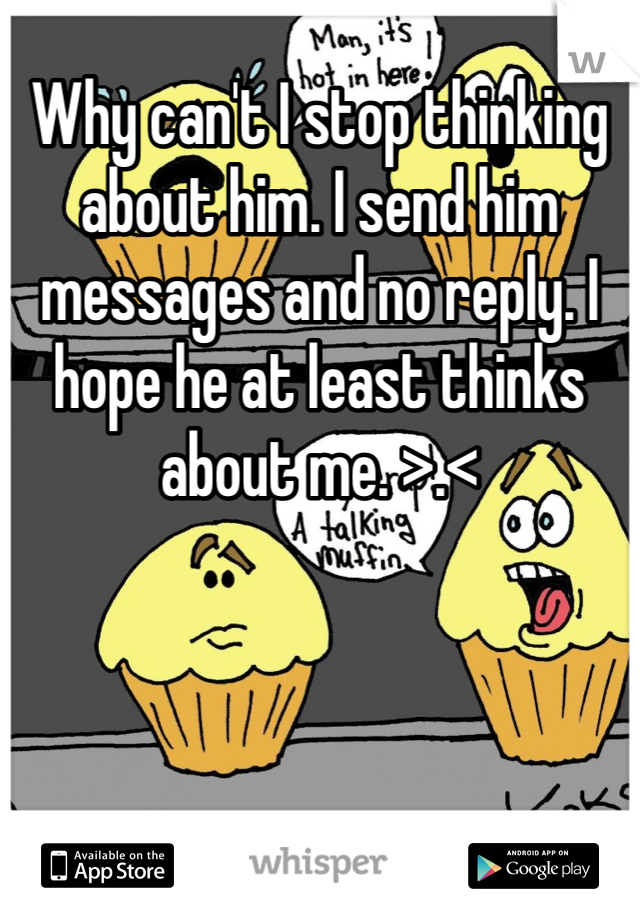 Why can't I stop thinking about him. I send him messages and no reply. I hope he at least thinks about me. >.<