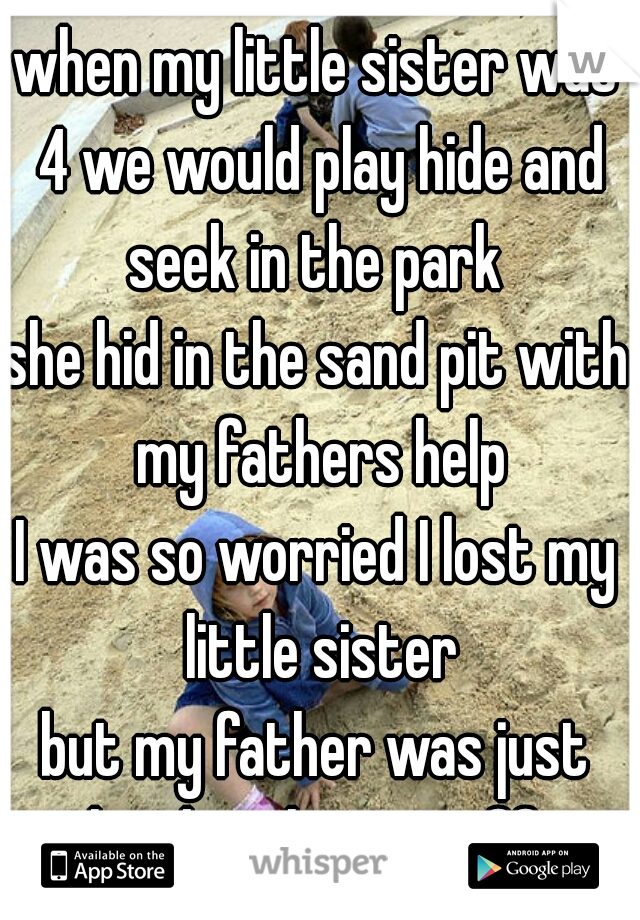 when my little sister was 4 we would play hide and seek in the park  she hid in the sand pit with my fathers help I was so worried I lost my little sister but my father was just laughing his ass off