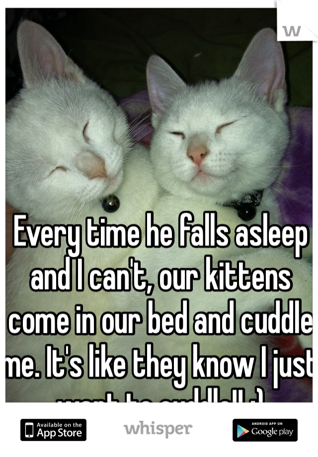 Every time he falls asleep and I can't, our kittens come in our bed and cuddle me. It's like they know I just want to cuddle!! :)