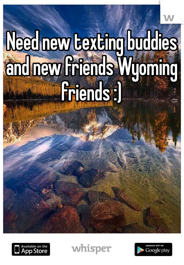Need new texting buddies and new friends Wyoming friends :)