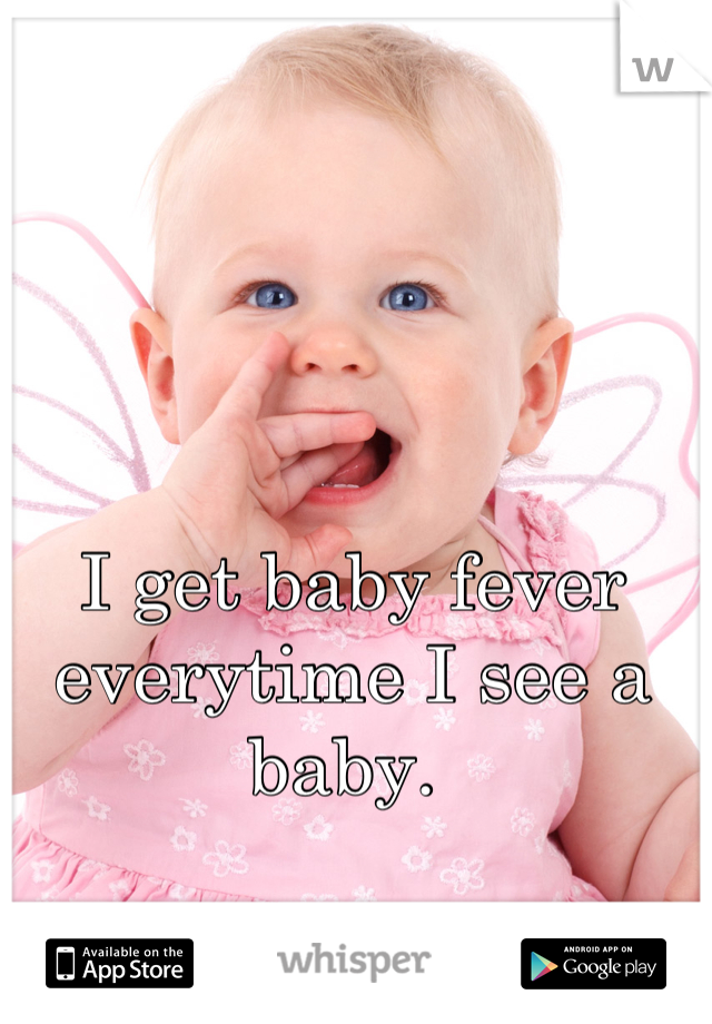 I get baby fever everytime I see a baby.