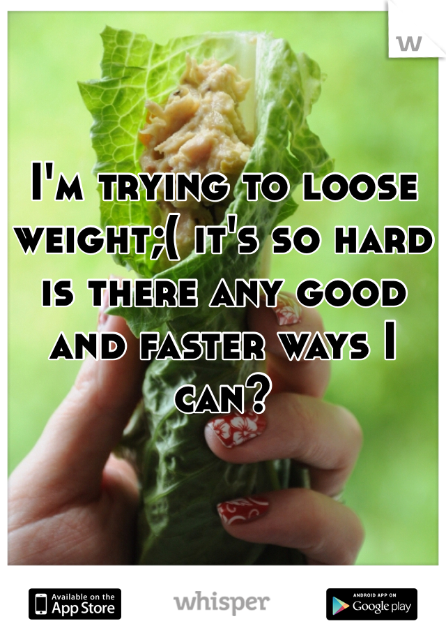 I'm trying to loose weight;( it's so hard is there any good and faster ways I can?