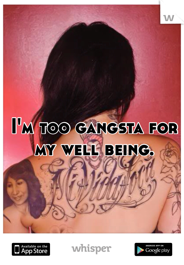 I'm too gangsta for my well being.
