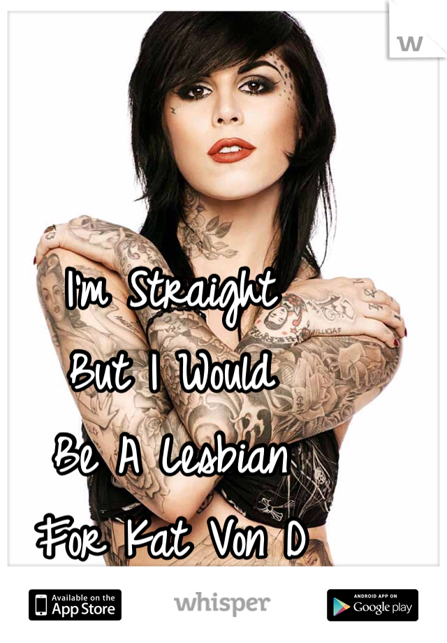 I'm Straight But I Would Be A Lesbian  For Kat Von D