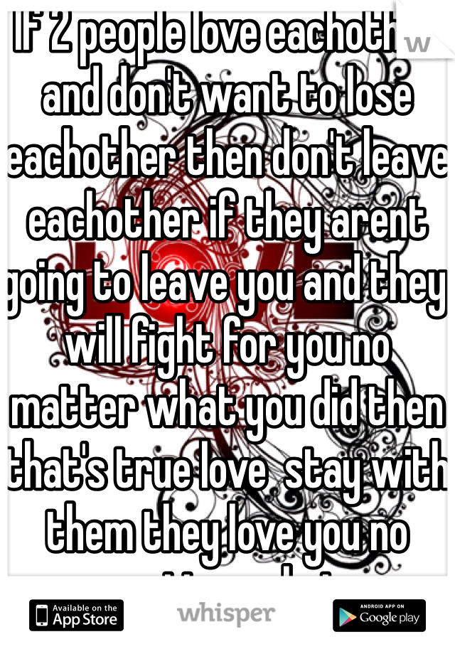 If 2 people love eachother and don't want to lose eachother then don't leave eachother if they arent going to leave you and they will fight for you no matter what you did then that's true love  stay with them they love you no matter what    don't be scared of something bad to happen look for the good because that person is willing to give you the world that person would die for you they are in love with you <3