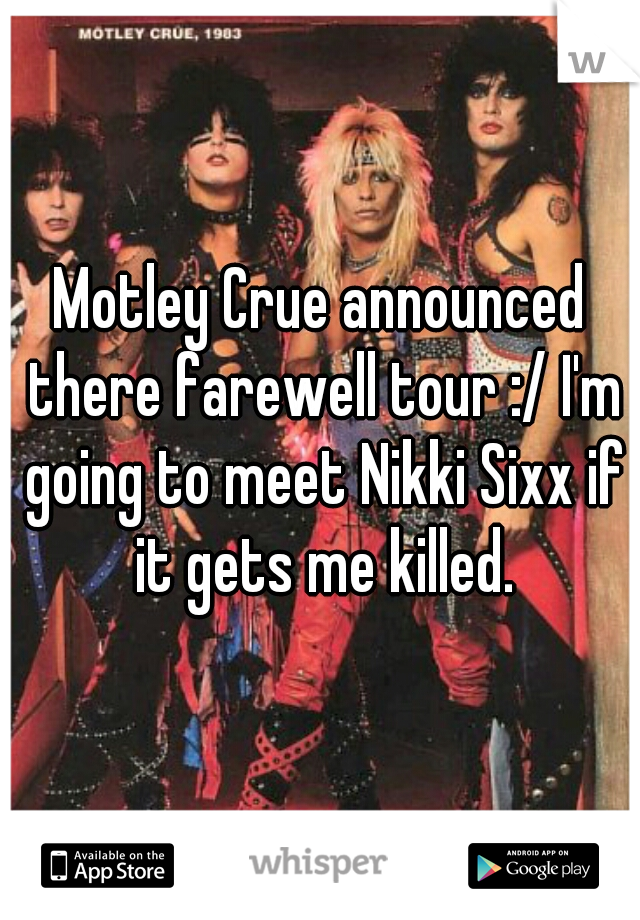Motley Crue announced there farewell tour :/ I'm going to meet Nikki Sixx if it gets me killed.