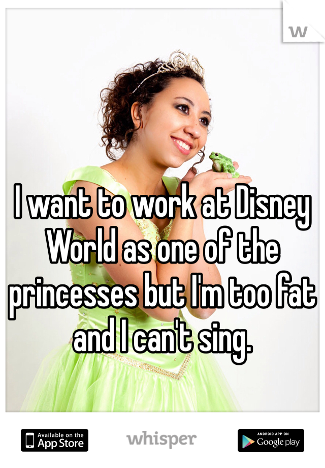 I want to work at Disney World as one of the princesses but I'm too fat and I can't sing.
