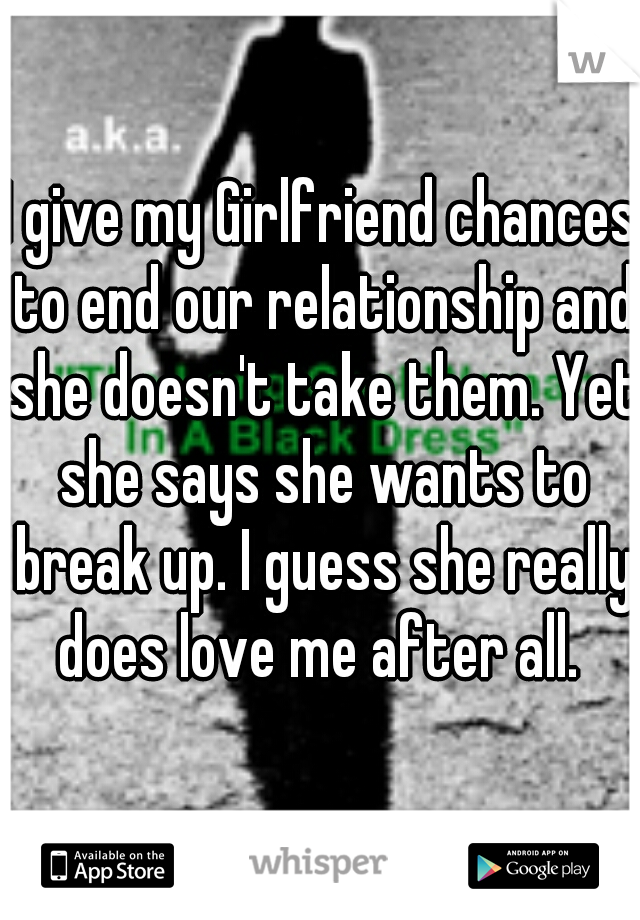 I give my Girlfriend chances to end our relationship and she doesn't take them. Yet she says she wants to break up. I guess she really does love me after all.
