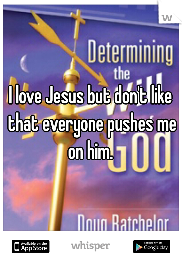 I love Jesus but don't like that everyone pushes me on him.