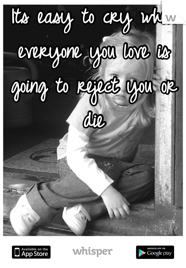 Its easy to cry when everyone you love is going to reject you or die