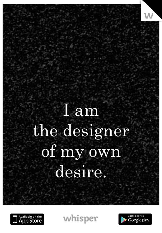 I am  the designer  of my own  desire.