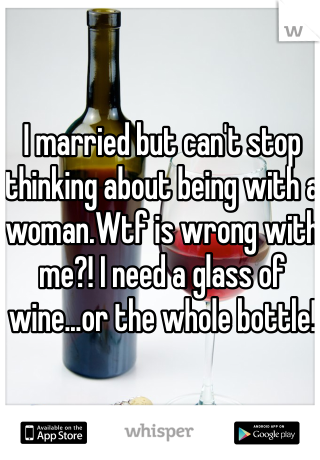 I married but can't stop thinking about being with a woman.Wtf is wrong with me?! I need a glass of wine...or the whole bottle!