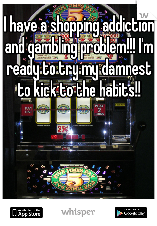 I have a shopping addiction and gambling problem!!! I'm ready to try my damnest to kick to the habits!!