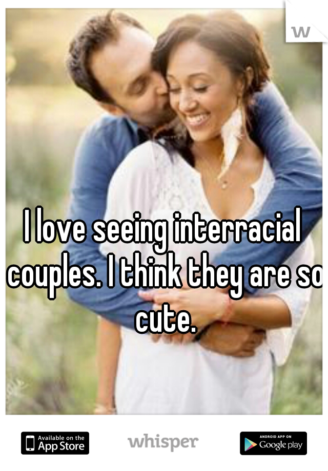 I love seeing interracial couples. I think they are so cute.