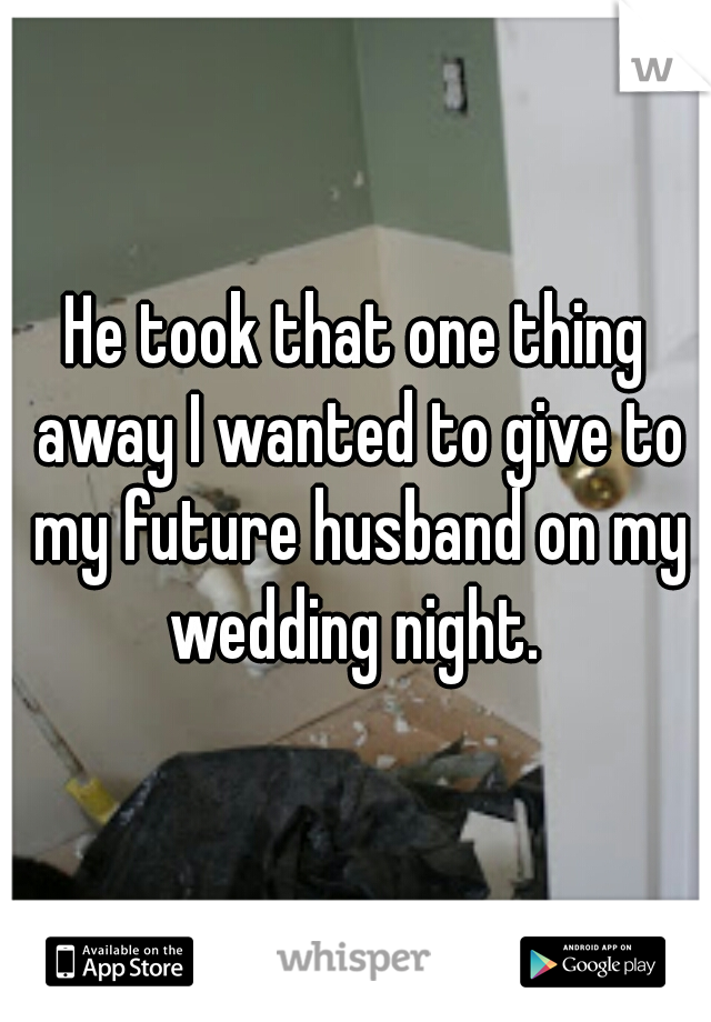 He took that one thing away I wanted to give to my future husband on my wedding night.