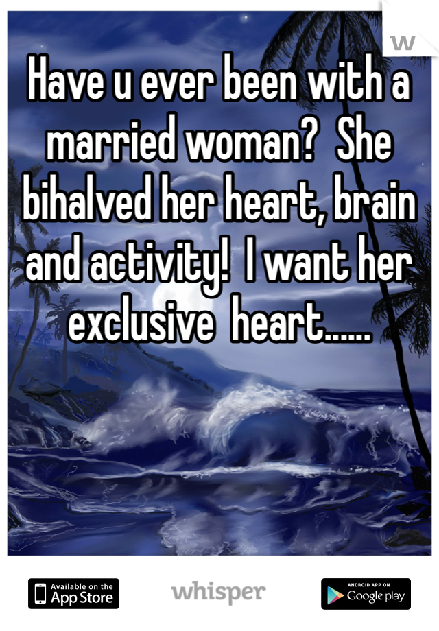 Have u ever been with a married woman?  She bihalved her heart, brain and activity!  I want her exclusive  heart......