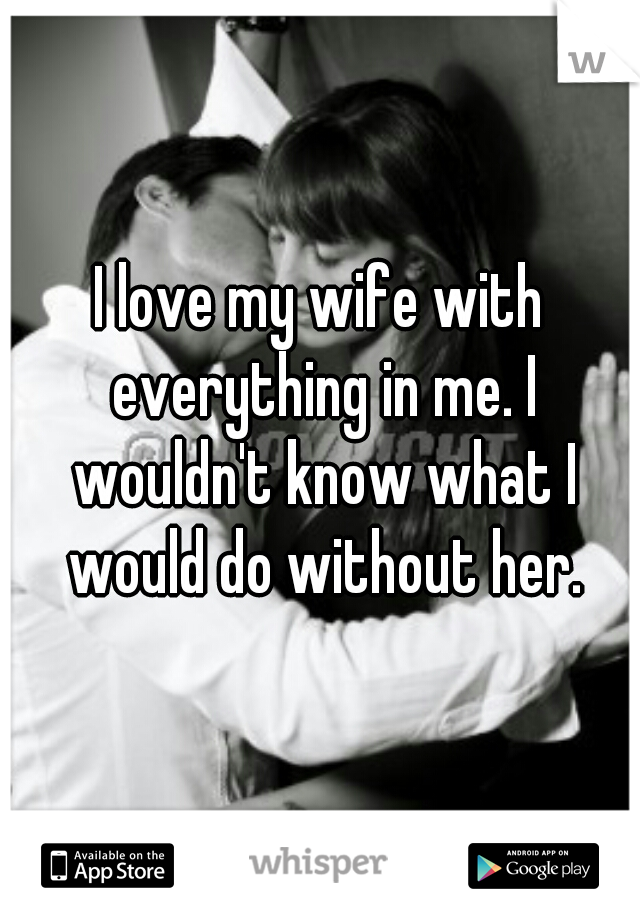 I love my wife with everything in me. I wouldn't know what I would do without her.