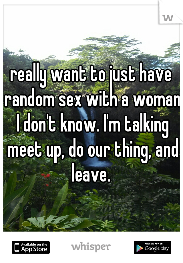 really want to just have random sex with a woman I don't know. I'm talking meet up, do our thing, and leave.