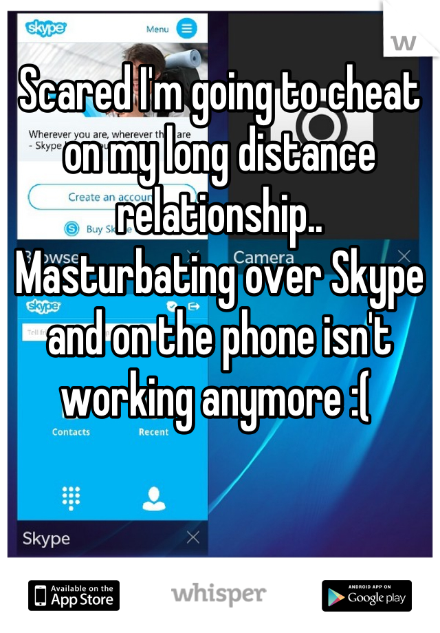 Scared I'm going to cheat on my long distance relationship.. Masturbating over Skype and on the phone isn't working anymore :(