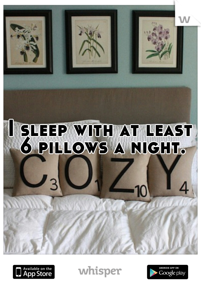 I sleep with at least 6 pillows a night.