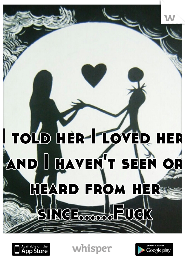I told her I loved her and I haven't seen or heard from her since......Fuck love