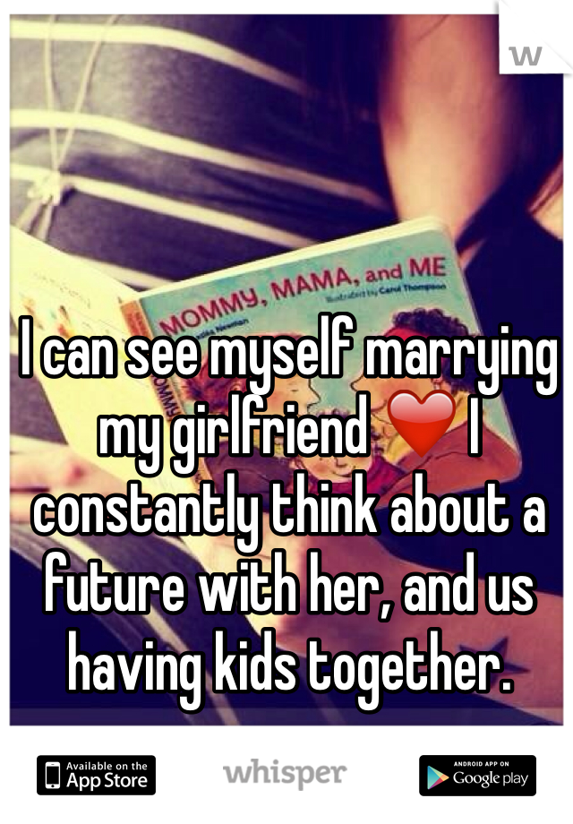 I can see myself marrying  my girlfriend ❤️ I constantly think about a future with her, and us having kids together.