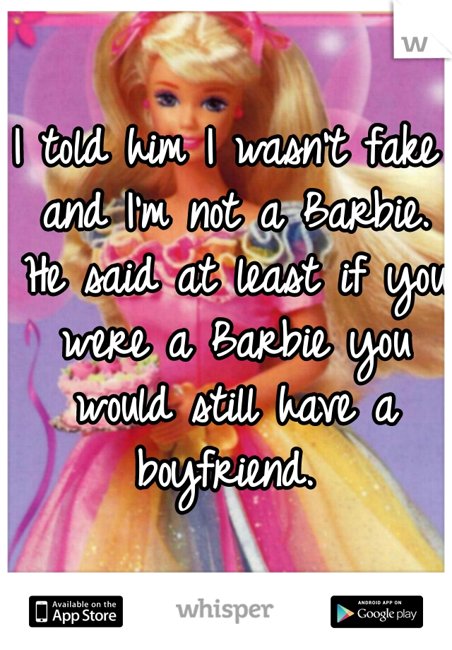 I told him I wasn't fake and I'm not a Barbie. He said at least if you were a Barbie you would still have a boyfriend.
