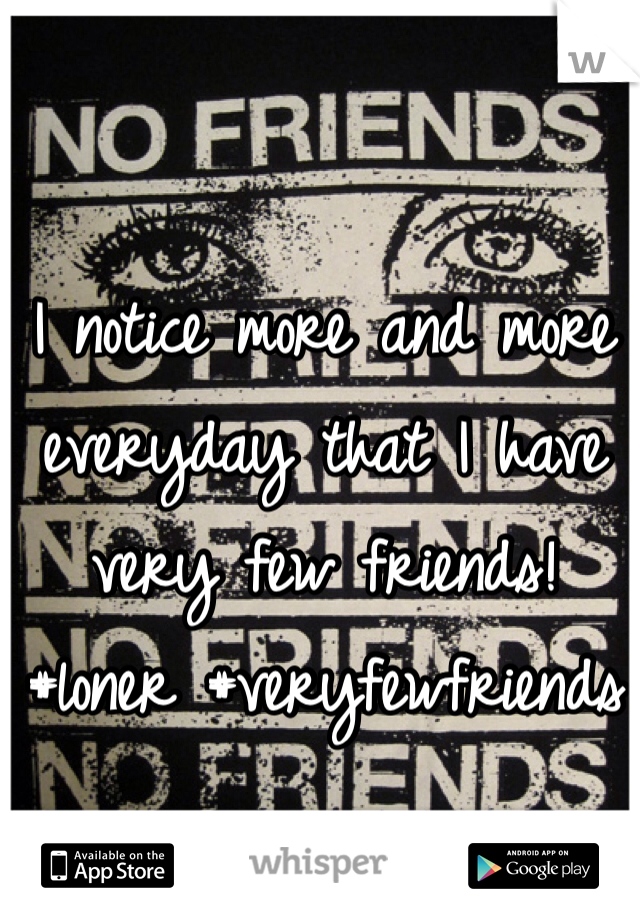 I notice more and more everyday that I have very few friends! #loner #veryfewfriends