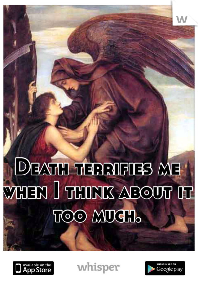 Death terrifies me when I think about it too much.