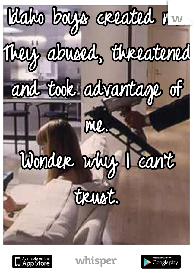 Idaho boys created me. They abused, threatened and took advantage of me. Wonder why I can't trust.