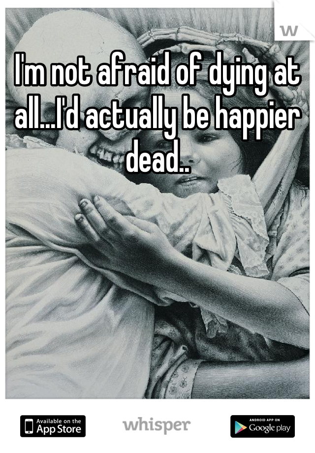 I'm not afraid of dying at all...I'd actually be happier dead..