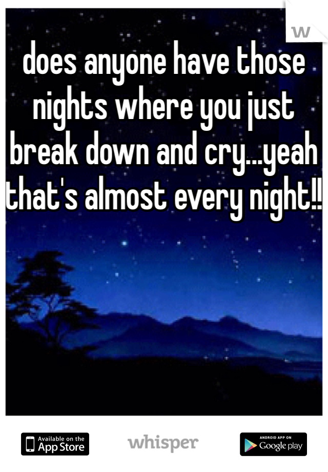 does anyone have those nights where you just break down and cry...yeah that's almost every night!!
