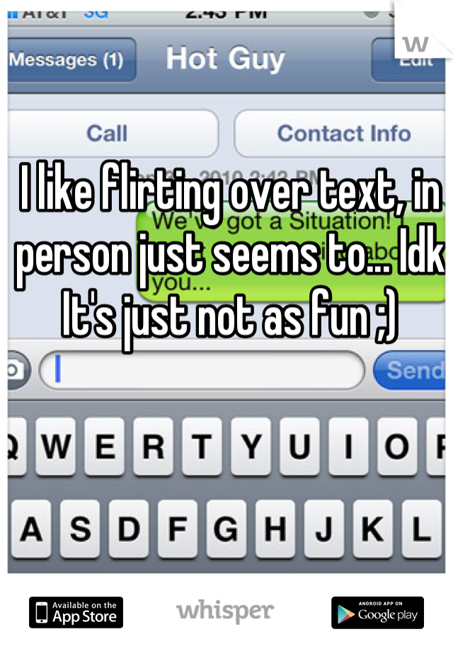 I like flirting over text, in person just seems to... Idk  It's just not as fun ;)
