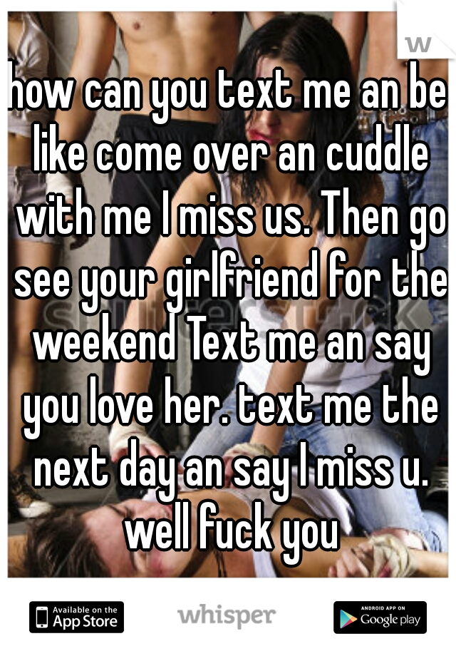 how can you text me an be like come over an cuddle with me I miss us. Then go see your girlfriend for the weekend Text me an say you love her. text me the next day an say I miss u. well fuck you