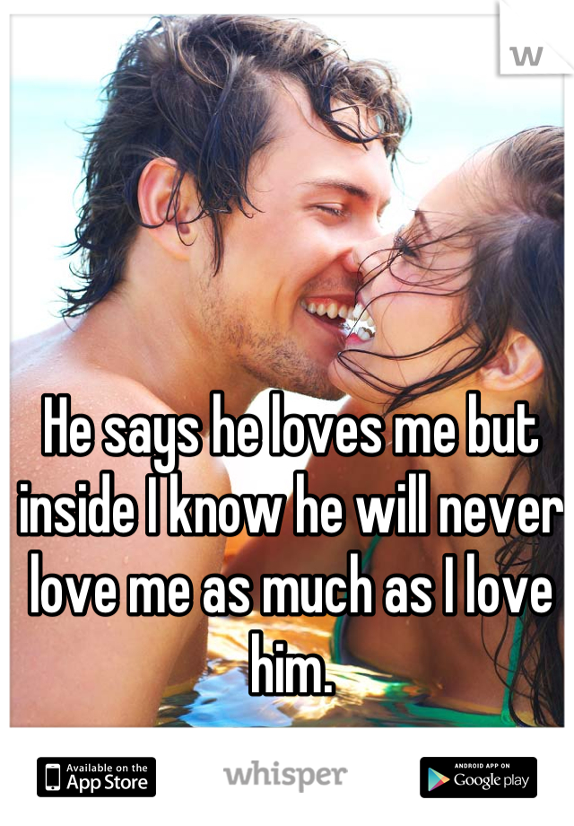 He says he loves me but inside I know he will never love me as much as I love him.