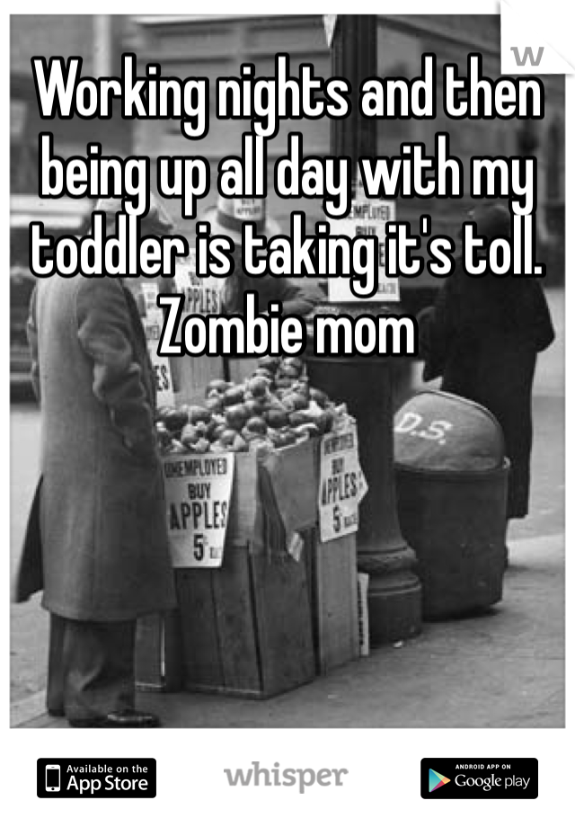 Working nights and then being up all day with my toddler is taking it's toll. Zombie mom