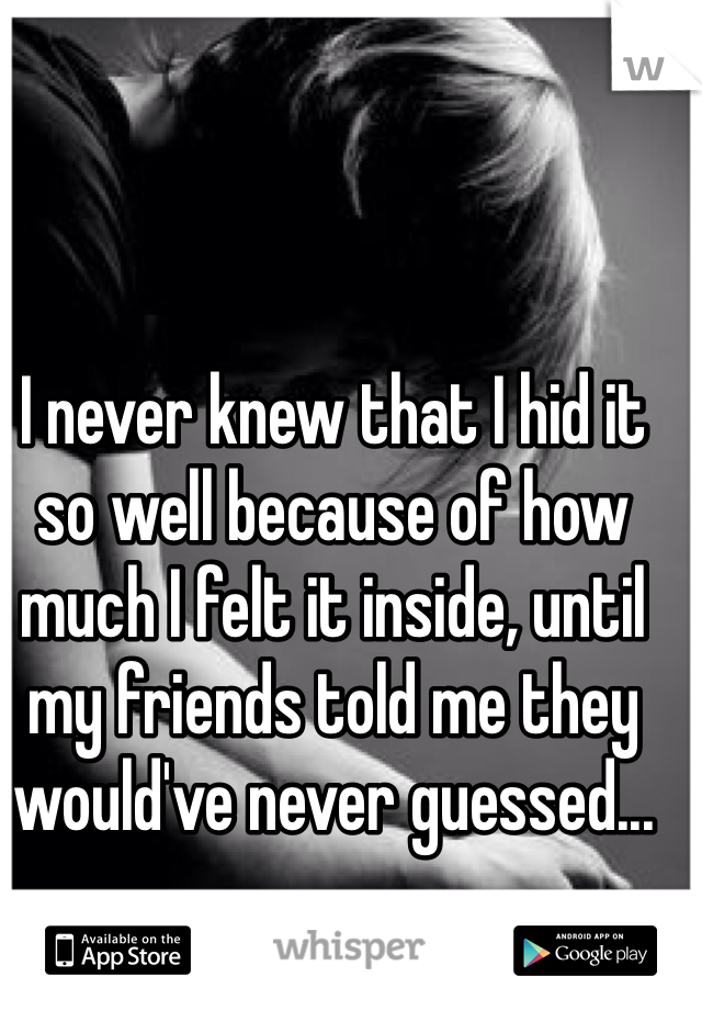 I never knew that I hid it so well because of how much I felt it inside, until my friends told me they would've never guessed...