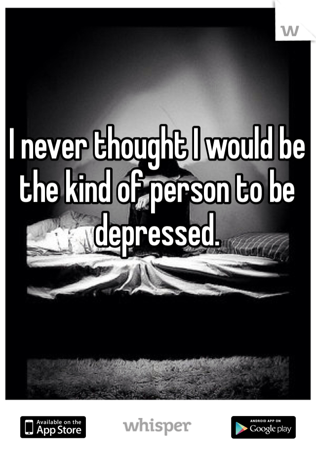 I never thought I would be the kind of person to be depressed.