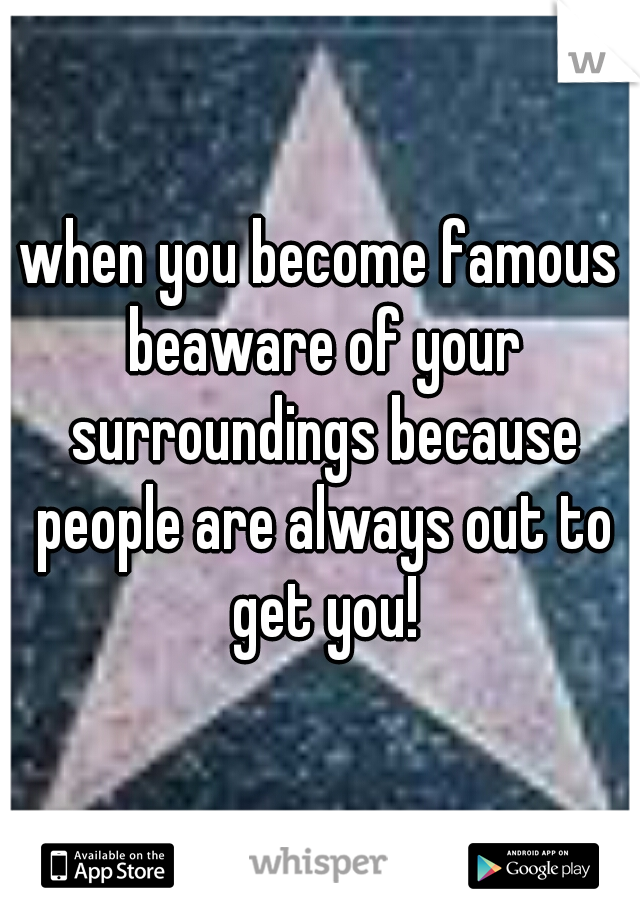 when you become famous beaware of your surroundings because people are always out to get you!