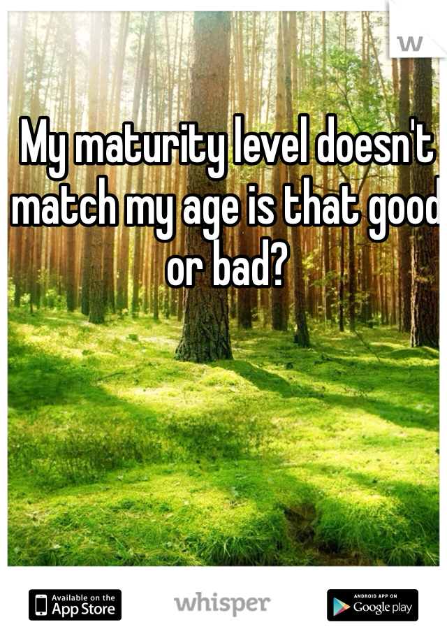 My maturity level doesn't match my age is that good or bad?
