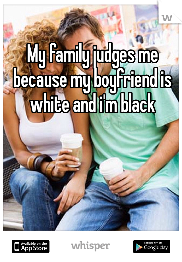 My family judges me because my boyfriend is white and i'm black