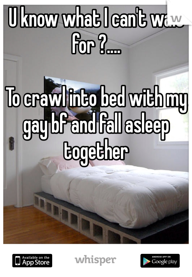 U know what I can't wait for ?....   To crawl into bed with my gay bf and fall asleep together