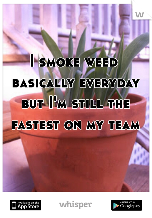 I smoke weed basically everyday but I'm still the fastest on my team