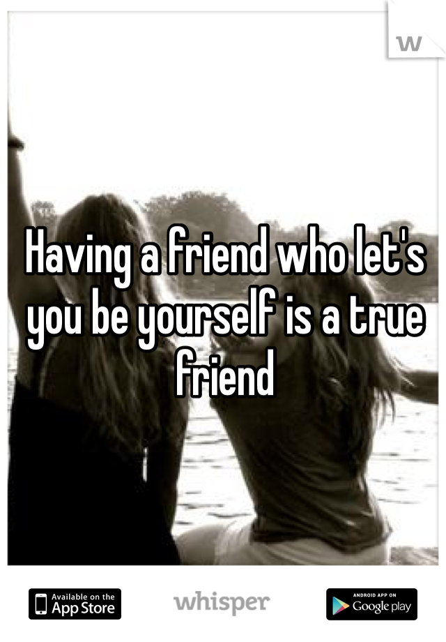 Having a friend who let's you be yourself is a true friend