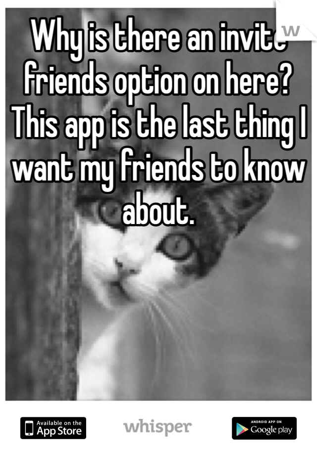Why is there an invite friends option on here? This app is the last thing I want my friends to know about.